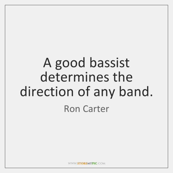 A good bassist determines the direction of any band.