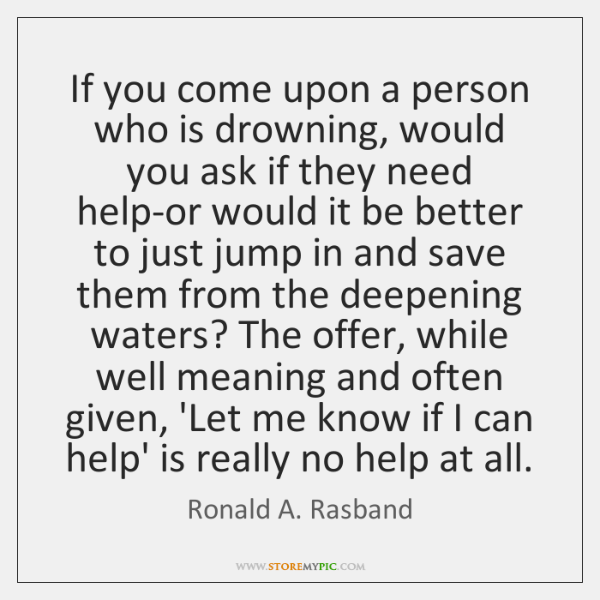 If you come upon a person who is drowning, would you ask ...