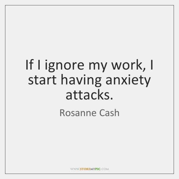 If I ignore my work, I start having anxiety attacks.