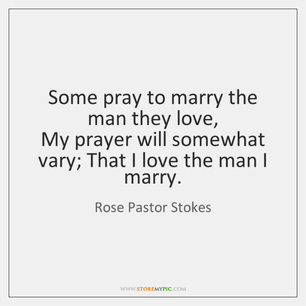 Some pray to marry the man they love,  My prayer will somewhat ...
