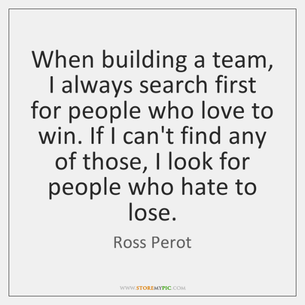 When building a team, I always search first for people who love ...