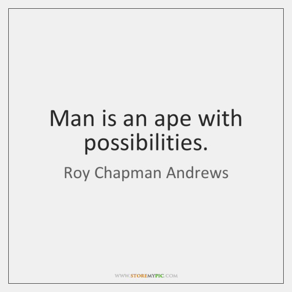 Man is an ape with possibilities.