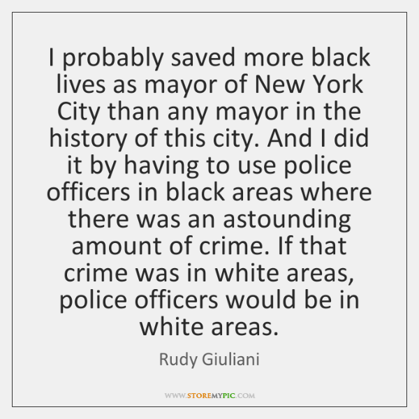 I probably saved more black lives as mayor of New York City ...