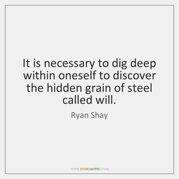 It is necessary to dig deep within oneself to discover the hidden ...