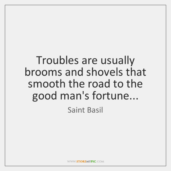 Troubles are usually brooms and shovels that smooth the road to the ...