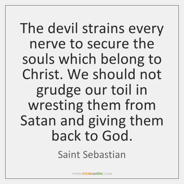 The devil strains every nerve to secure the souls which belong to ...