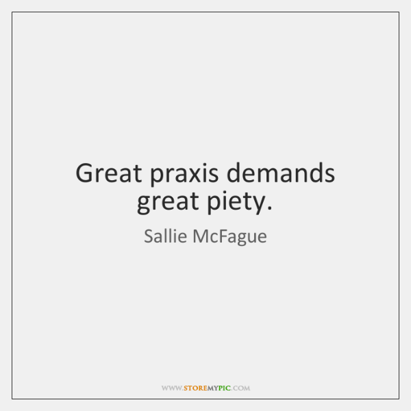 Great praxis demands great piety.