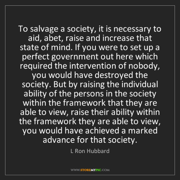 L Ron Hubbard: To salvage a society, it is necessary to aid, abet, raise...
