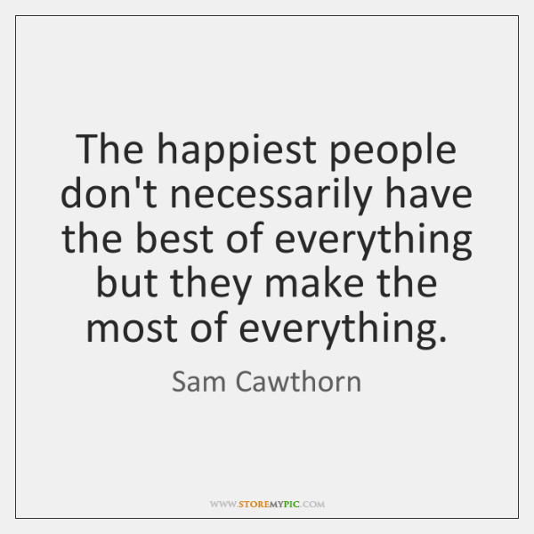 The happiest people don't necessarily have the best of everything but they ...