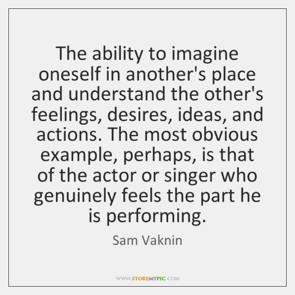 The ability to imagine oneself in another's place and understand the other's ...