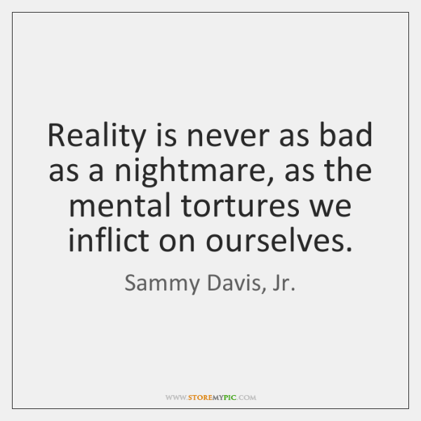 Reality is never as bad as a nightmare, as the mental tortures ...