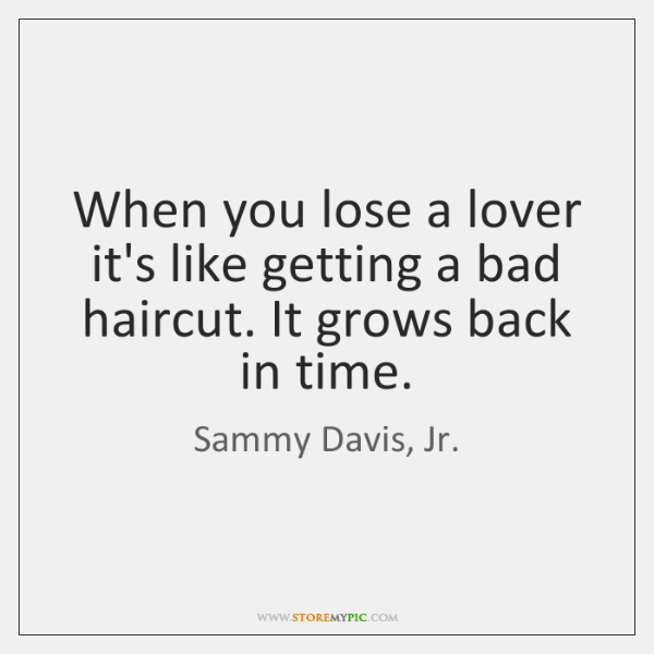 When you lose a lover it's like getting a bad haircut. It ...