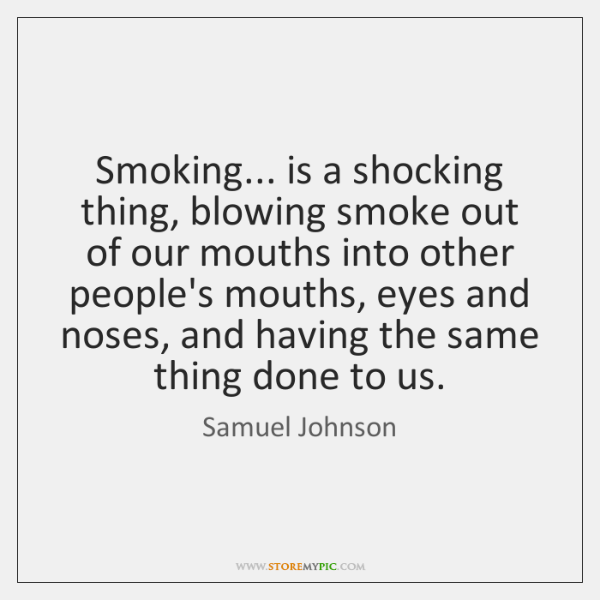 Smoking... is a shocking thing, blowing smoke out of our mouths into ...