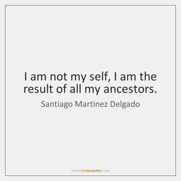 I am not my self, I am the result of all my ...