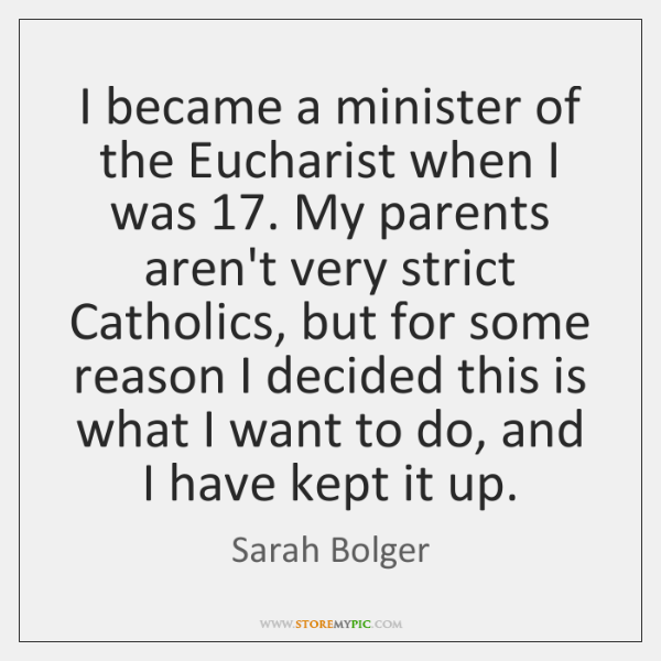 I became a minister of the Eucharist when I was 17. My parents ...