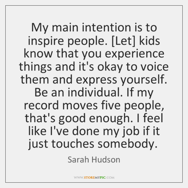 My main intention is to inspire people. [Let] kids know that you ...