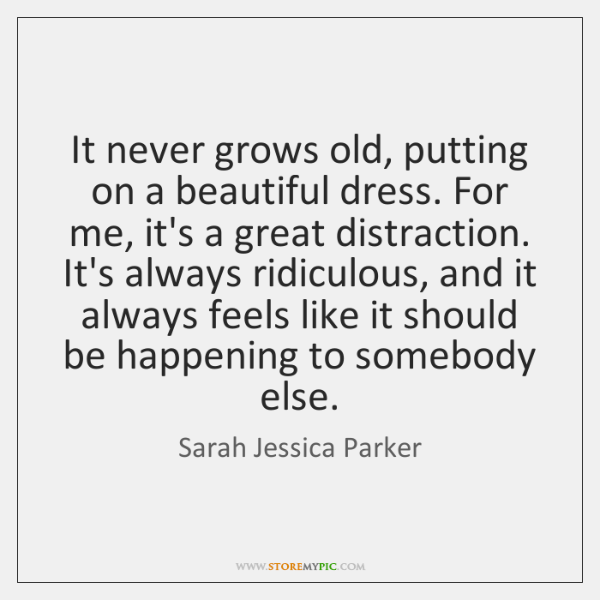 It never grows old, putting on a beautiful dress. For me, it's ...