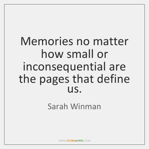 Memories no matter how small or inconsequential are the pages that define ...