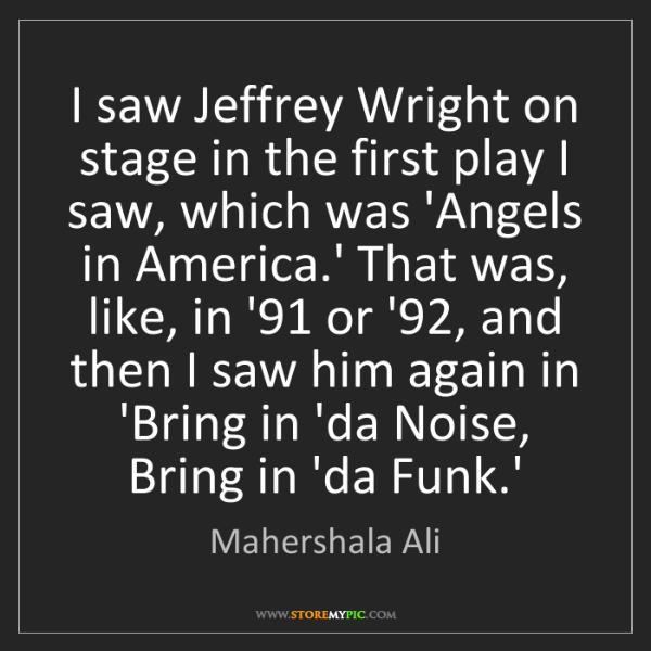 Mahershala Ali: I saw Jeffrey Wright on stage in the first play I saw,...