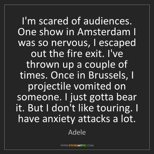 Adele: I'm scared of audiences. One show in Amsterdam I was...