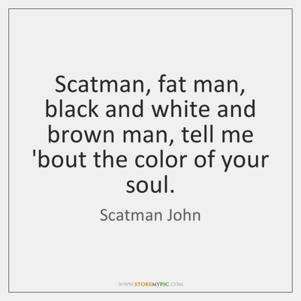 Scatman, fat man, black and white and brown man, tell me 'bout ...