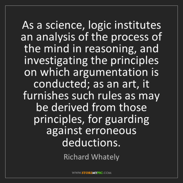 Richard Whately: As a science, logic institutes an analysis of the process...