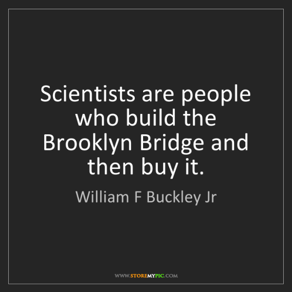 William F Buckley Jr: Scientists are people who build the Brooklyn Bridge and...