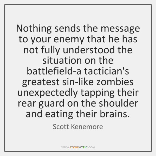 Nothing sends the message to your enemy that he has not fully ...
