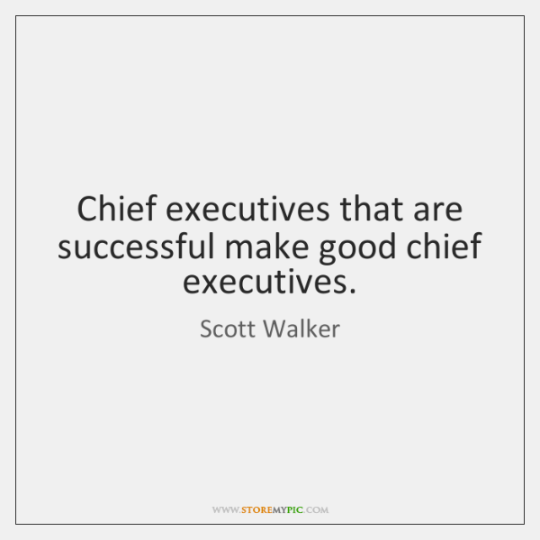Chief executives that are successful make good chief executives.