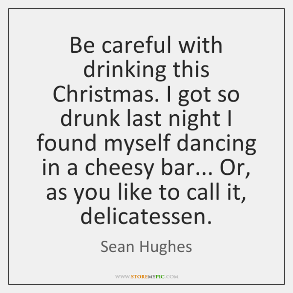 Be careful with drinking this Christmas. I got so drunk last night ...