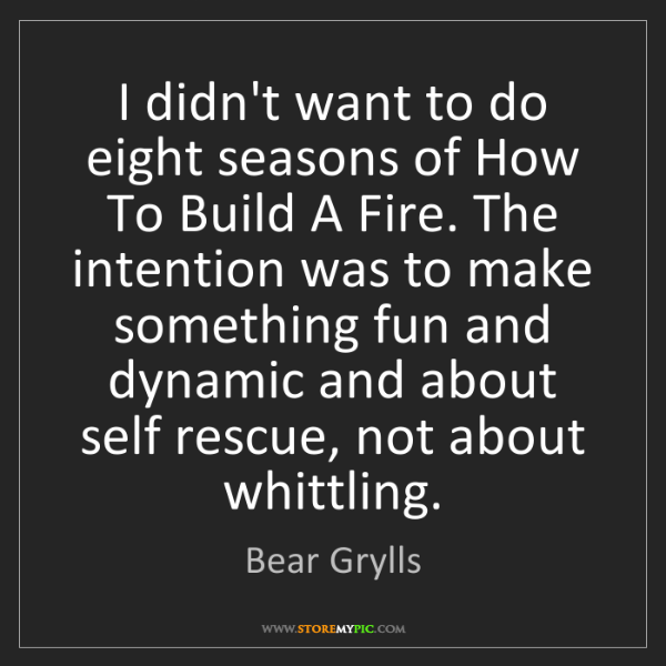 Bear Grylls: I didn't want to do eight seasons of How To Build A Fire....