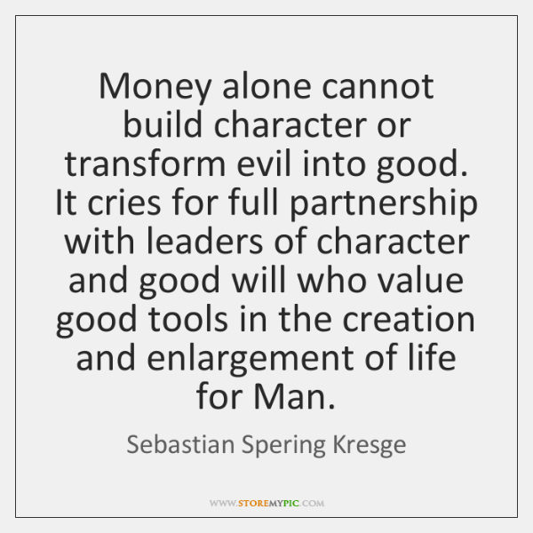 Money alone cannot build character or transform evil into good. It cries ...