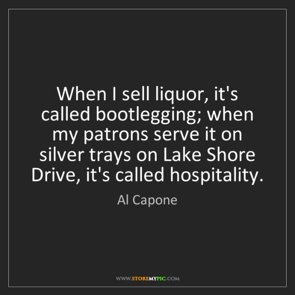 Al Capone: When I sell liquor, it's called bootlegging; when my...