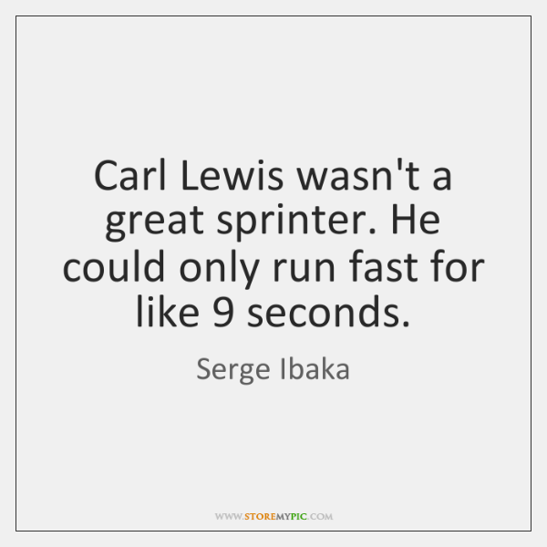 Carl Lewis wasn't a great sprinter. He could only run fast for ...