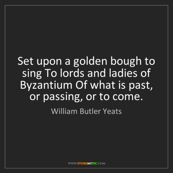William Butler Yeats: Set upon a golden bough to sing To lords and ladies of...