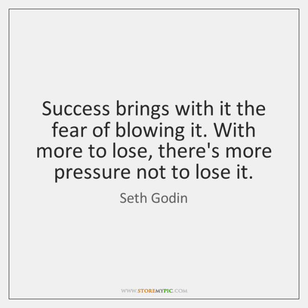 Success brings with it the fear of blowing it. With more to ...