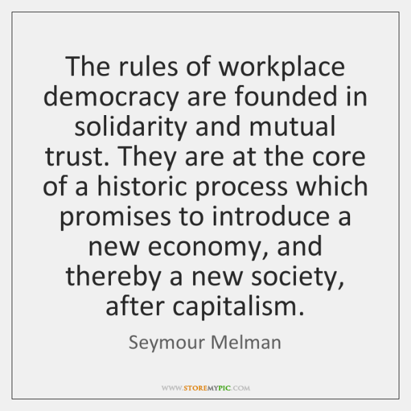 The rules of workplace democracy are founded in solidarity and mutual trust. ...