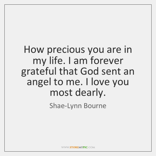 How precious you are in my life. I am forever grateful that ...