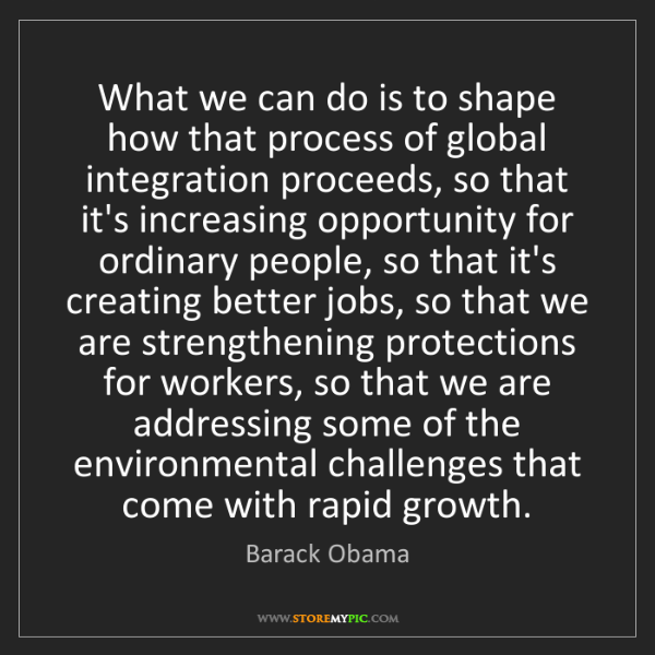 Barack Obama: What we can do is to shape how that process of global...