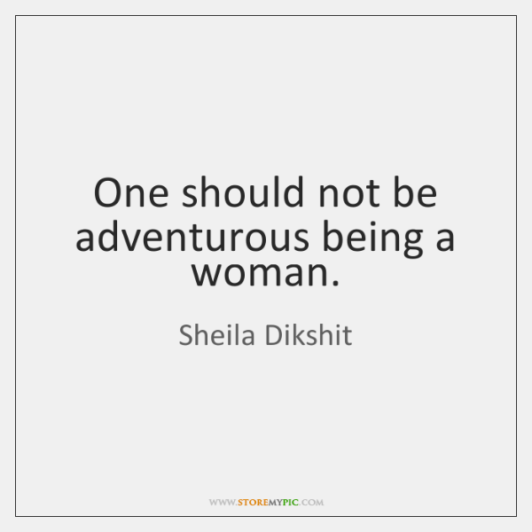 One should not be adventurous being a woman.