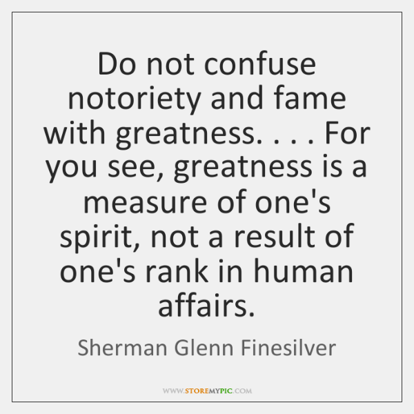 Do not confuse notoriety and fame with greatness. . . . For you see, greatness ...