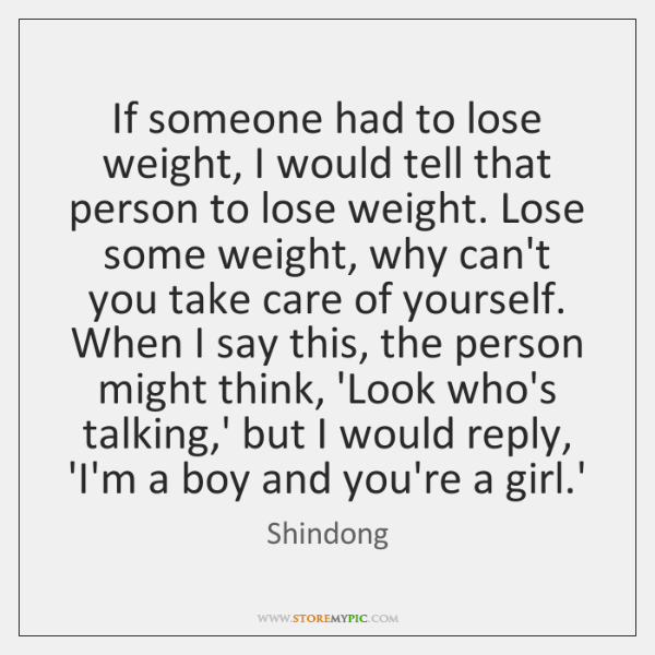 If someone had to lose weight, I would tell that person to ...