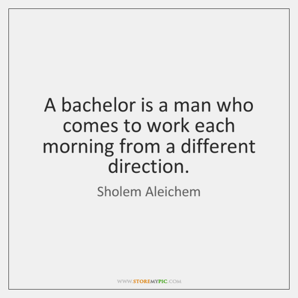 A bachelor is a man who comes to work each morning from ...