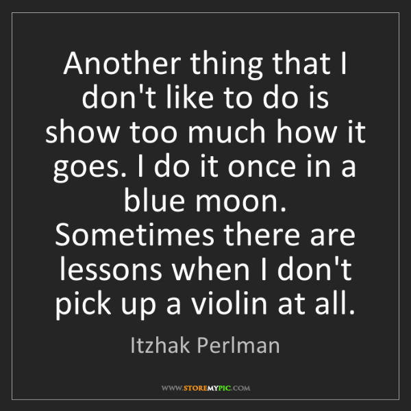 Itzhak Perlman: Another thing that I don't like to do is show too much...