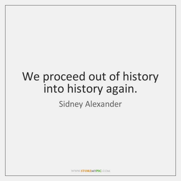 We proceed out of history into history again.