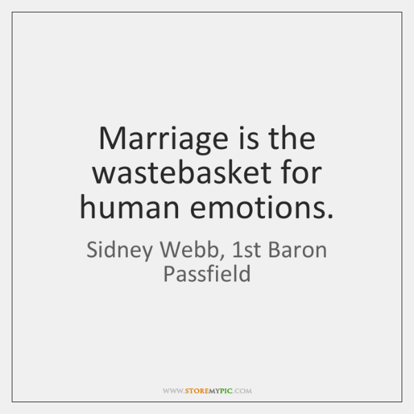 Marriage is the wastebasket for human emotions.