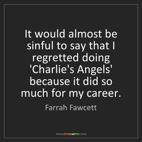 Farrah Fawcett: It would almost be sinful to say that I regretted doing...