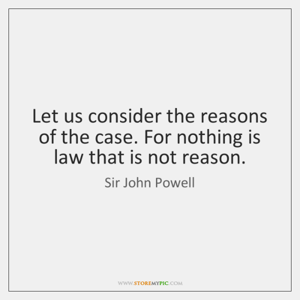 Let us consider the reasons of the case. For nothing is law ...