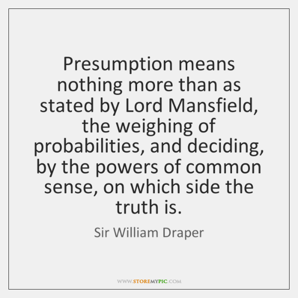 Presumption means nothing more than as stated by Lord Mansfield, the weighing ...