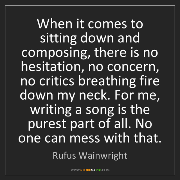 Rufus Wainwright: When it comes to sitting down and composing, there is...